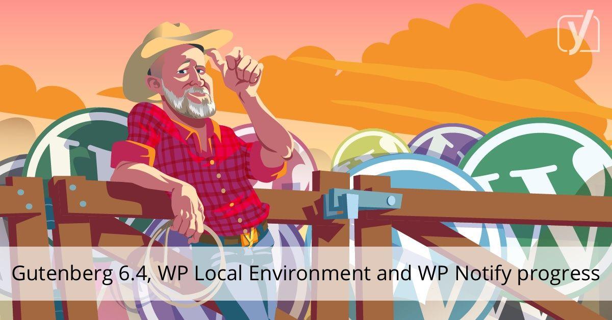 Gutenberg 6 4, WP Local Environment and WP Notify progress