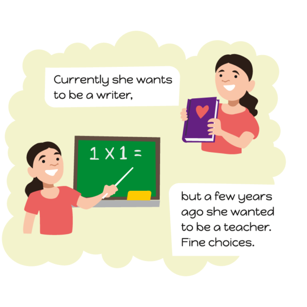 Currently she wants to be a writer, but a few years ago she wanted to be a teacher. Fine choices.